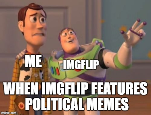 X, X Everywhere | ME WHEN IMGFLIP FEATURES POLITICAL MEMES IMGFLIP | image tagged in memes,x,x everywhere,x x everywhere | made w/ Imgflip meme maker