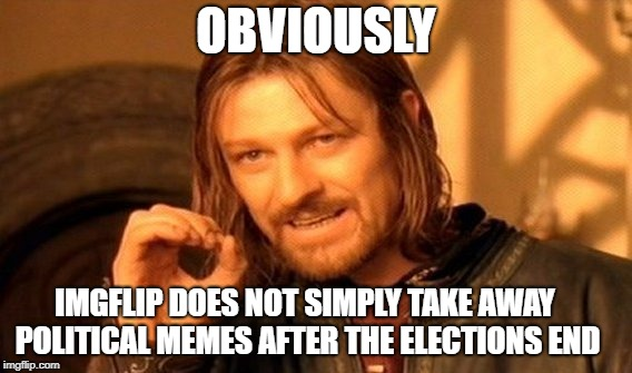 One Does Not Simply Meme | OBVIOUSLY IMGFLIP DOES NOT SIMPLY TAKE AWAY POLITICAL MEMES AFTER THE ELECTIONS END | image tagged in memes,one does not simply | made w/ Imgflip meme maker