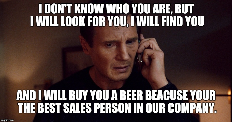 I DON'T KNOW WHO YOU ARE, BUT I WILL LOOK FOR YOU, I WILL FIND YOU AND I WILL BUY YOU A BEER BEACUSE YOUR THE BEST SALES PERSON IN OUR COMPA | image tagged in taken liam neeson skills | made w/ Imgflip meme maker