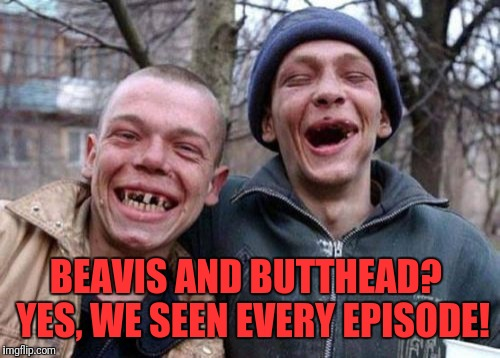 Ugly Twins Meme | BEAVIS AND BUTTHEAD?  YES, WE SEEN EVERY EPISODE! | image tagged in memes,ugly twins | made w/ Imgflip meme maker