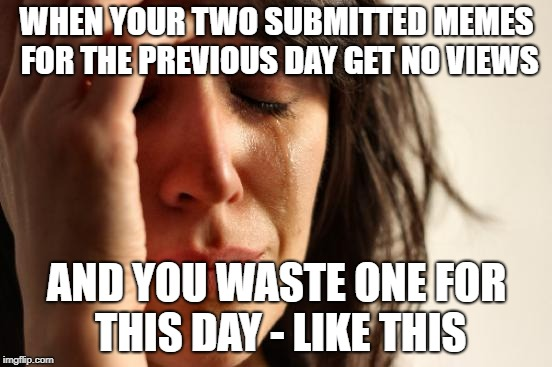 First World Problems Meme | WHEN YOUR TWO SUBMITTED MEMES FOR THE PREVIOUS DAY GET NO VIEWS AND YOU WASTE ONE FOR THIS DAY - LIKE THIS | image tagged in memes,first world problems | made w/ Imgflip meme maker