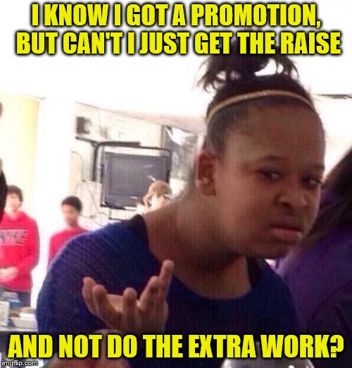 All these expectations... | I KNOW I GOT A PROMOTION, BUT CAN'T I JUST GET THE RAISE AND NOT DO THE EXTRA WORK? | image tagged in memes,black girl wat,promotion,raise,work | made w/ Imgflip meme maker