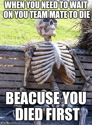 Waiting Skeleton Meme | WHEN YOU NEED TO WAIT ON YOU TEAM MATE TO DIE BEACUSE YOU DIED FIRST | image tagged in memes,waiting skeleton | made w/ Imgflip meme maker