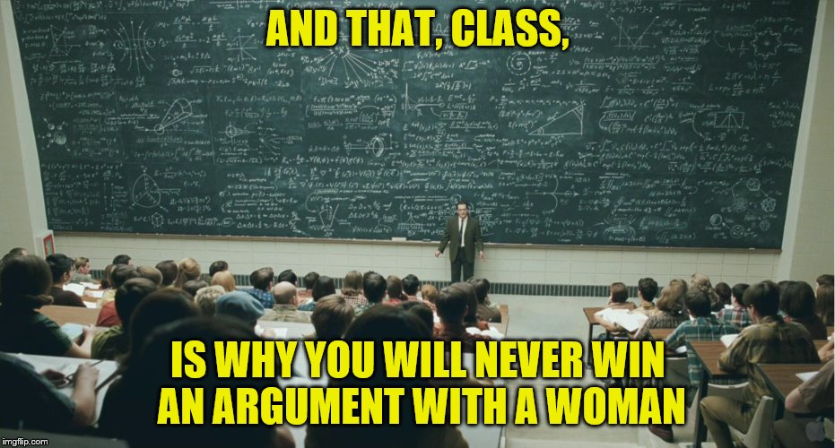 We're complicated creatures. :-) | AND THAT, CLASS, IS WHY YOU WILL NEVER WIN AN ARGUMENT WITH A WOMAN | image tagged in never win,argument,woman,memes,and that class ... | made w/ Imgflip meme maker