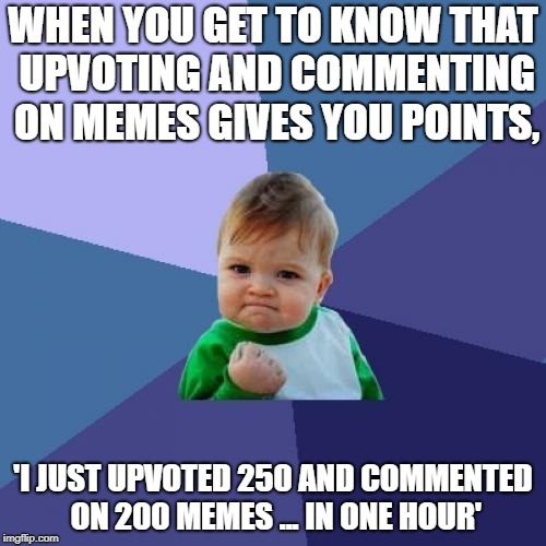 Success Kid Meme | WHEN YOU GET TO KNOW THAT UPVOTING AND COMMENTING ON MEMES GIVES YOU POINTS, 'I JUST UPVOTED 250 AND COMMENTED ON 200 MEMES ... IN ONE HOUR' | image tagged in memes,success kid | made w/ Imgflip meme maker