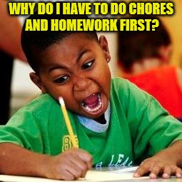 WHY DO I HAVE TO DO CHORES AND HOMEWORK FIRST? | made w/ Imgflip meme maker