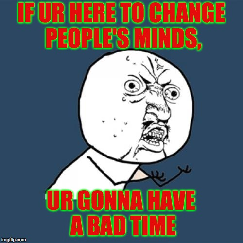 You must be new here!  ( : | IF UR HERE TO CHANGE PEOPLE'S MINDS, UR GONNA HAVE A BAD TIME | image tagged in memes,y u no,you're gonna have a bad time | made w/ Imgflip meme maker