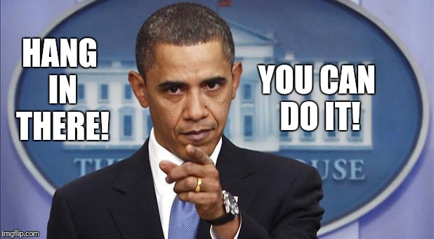 HANG IN THERE! YOU CAN DO IT! | image tagged in pointing obama | made w/ Imgflip meme maker