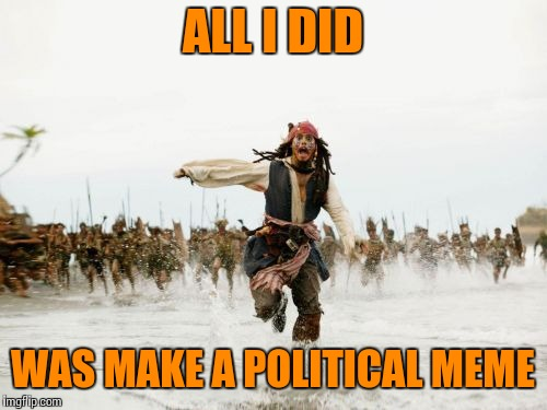 Jack Sparrow Being Chased Meme | ALL I DID WAS MAKE A POLITICAL MEME | image tagged in memes,jack sparrow being chased | made w/ Imgflip meme maker