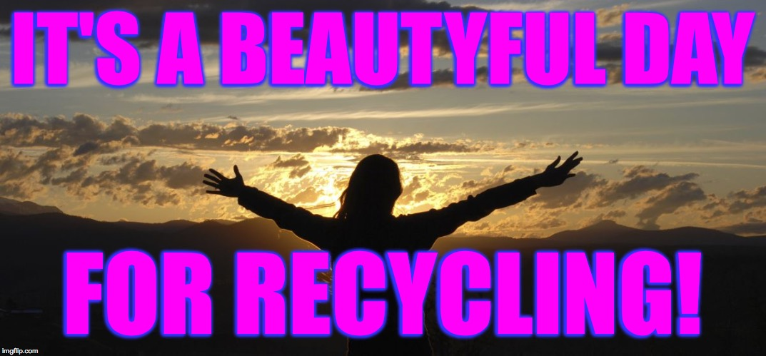 IT'S A BEAUTYFUL DAY FOR RECYCLING! | made w/ Imgflip meme maker