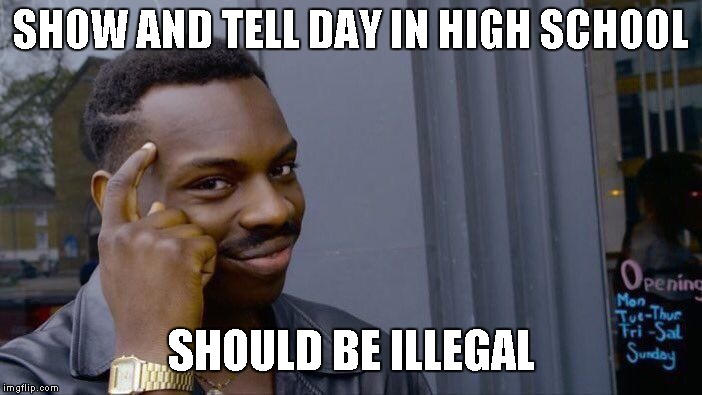 Roll Safe Think About It Meme | SHOW AND TELL DAY IN HIGH SCHOOL SHOULD BE ILLEGAL | image tagged in memes,roll safe think about it | made w/ Imgflip meme maker