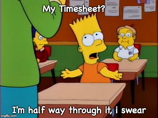 Bart Simpson Timesheet Reminder | My Timesheet? I'm half way through it, i swear | image tagged in bart simpson timesheet reminder,bart simpson,timesheet,the simpsons | made w/ Imgflip meme maker