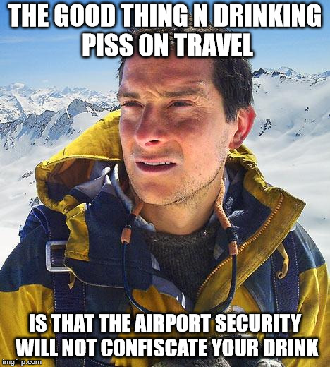 Bear Grylls Meme | THE GOOD THING N DRINKING PISS ON TRAVEL IS THAT THE AIRPORT SECURITY WILL NOT CONFISCATE YOUR DRINK | image tagged in memes,bear grylls | made w/ Imgflip meme maker