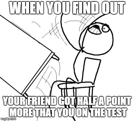 Table Flip Guy Meme | WHEN YOU FIND OUT YOUR FRIEND GOT HALF A POINT MORE THAT YOU ON THE TEST | image tagged in memes,table flip guy | made w/ Imgflip meme maker