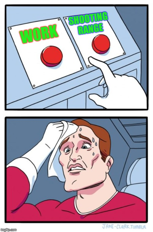 Two Buttons Meme | WORK SHOOTING RANGE | image tagged in memes,two buttons | made w/ Imgflip meme maker