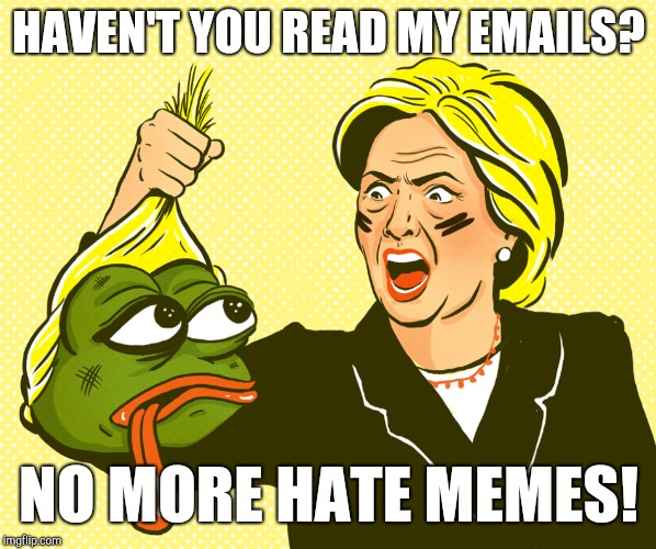 Hilary Emails??? | HAVEN'T YOU READ MY EMAILS? NO MORE HATE MEMES! | image tagged in hilary clinton,kek,make it rain,make it stop,funny meme,wikileaks | made w/ Imgflip meme maker