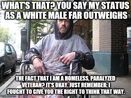White Male Privilege | WHAT'S THAT? YOU SAY MY STATUS AS A WHITE MALE FAR OUTWEIGHS THE FACT THAT I AM A HOMELESS, PARALYZED VETERAN? IT'S OKAY. JUST REMEMBER: I F | image tagged in white male privilege | made w/ Imgflip meme maker