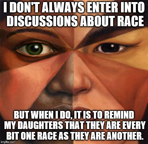 I DON'T ALWAYS ENTER INTO DISCUSSIONS ABOUT RACE BUT WHEN I DO, IT IS TO REMIND MY DAUGHTERS THAT THEY ARE EVERY BIT ONE RACE AS THEY ARE AN | image tagged in mixed race | made w/ Imgflip meme maker