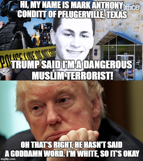 The Orange One is so screwed when it comes to trying to do anything positive for this country!!! | HI, MY NAME IS MARK ANTHONY CONDITT OF PFLUGERVILLE, TEXAS OH THAT'S RIGHT, HE HASN'T SAID A GO***MN WORD. I'M WHITE, SO IT'S OKAY TRUMP SAI | image tagged in austin bomber,politics,funny,memes,trump is an asshole,president trump | made w/ Imgflip meme maker