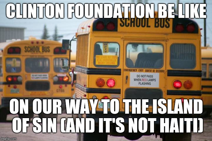 Destination Epstein Temple?! | CLINTON FOUNDATION BE LIKE ON OUR WAY TO THE ISLAND OF SIN (AND IT'S NOT HAITI) | image tagged in make it rain,drain the swamp,school bus,island,meme war,kek | made w/ Imgflip meme maker
