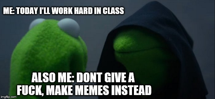 Evil Kermit Meme | ME: TODAY I'LL WORK HARD IN CLASS ALSO ME: DONT GIVE A F**K, MAKE MEMES INSTEAD | image tagged in memes,evil kermit | made w/ Imgflip meme maker