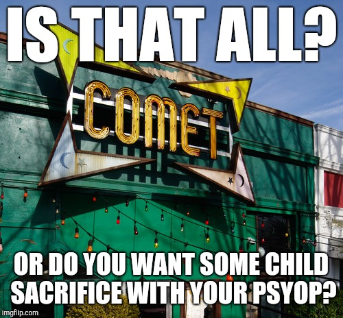 Pleasure my pizza?! | IS THAT ALL? OR DO YOU WANT SOME CHILD SACRIFICE WITH YOUR PSYOP? | image tagged in pizzagate,comet ping pong,meme war,drain the swamp,make it rain,kek | made w/ Imgflip meme maker