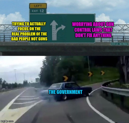 The U.S government everybody | WORRYING ABOUT GUN CONTROL LAWS THAT DON'T FIX ANYTHING TRYING TO ACTUALLY FOCUS ON THE REAL PROBLEM OF THE BAD PEOPLE NOT GUNS THE GOVERNME | image tagged in memes,left exit 12 off ramp,funny | made w/ Imgflip meme maker