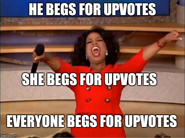 Deplorable  | HE BEGS FOR UPVOTES SHE BEGS FOR UPVOTES EVERYONE BEGS FOR UPVOTES | image tagged in memes,oprah you get a,deplorable,upvotes | made w/ Imgflip meme maker