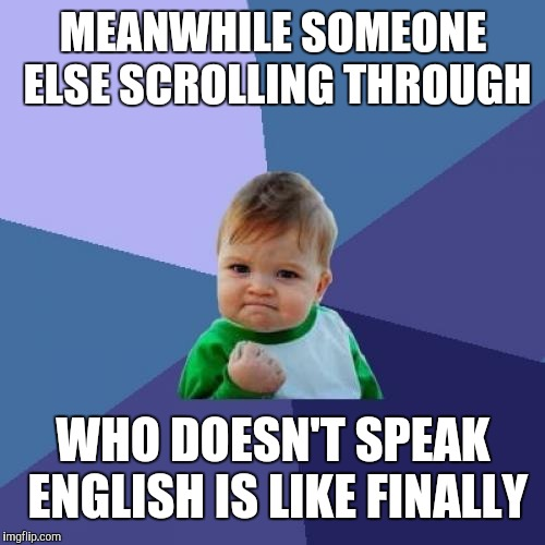 Success Kid Meme | MEANWHILE SOMEONE ELSE SCROLLING THROUGH WHO DOESN'T SPEAK ENGLISH IS LIKE FINALLY | image tagged in memes,success kid | made w/ Imgflip meme maker