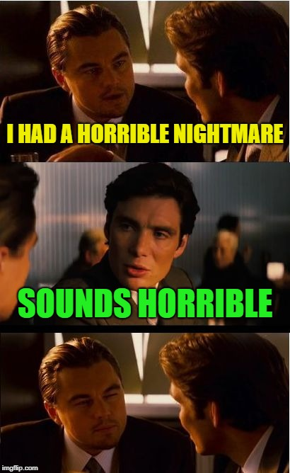 Inception Meme | I HAD A HORRIBLE NIGHTMARE SOUNDS HORRIBLE | image tagged in memes,inception | made w/ Imgflip meme maker