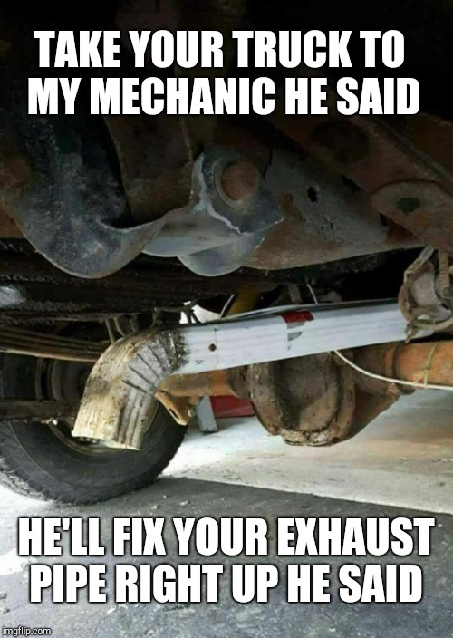 DIY  | TAKE YOUR TRUCK TO MY MECHANIC HE SAID HE'LL FIX YOUR EXHAUST PIPE RIGHT UP HE SAID | image tagged in redneck,jbmemegeek,diy fails,diy,memes | made w/ Imgflip meme maker