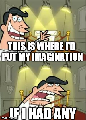 THIS IS WHERE I'D PUT MY IMAGINATION IF I HAD ANY | made w/ Imgflip meme maker