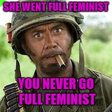 SHE WENT FULL FEMINIST YOU NEVER GO FULL FEMINIST | made w/ Imgflip meme maker