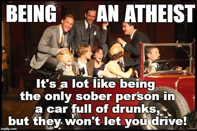 Being An Atheist | BEING It's a lot like being the only sober person in a car full of drunks, but they won't let you drive! AN ATHEIST | image tagged in atheist,atheism,driving,car | made w/ Imgflip meme maker