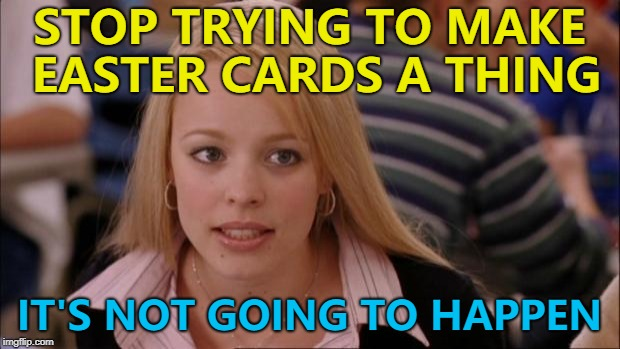 Maybe it's already a thing... :) | STOP TRYING TO MAKE EASTER CARDS A THING IT'S NOT GOING TO HAPPEN | image tagged in memes,its not going to happen,easter,easter cards | made w/ Imgflip meme maker