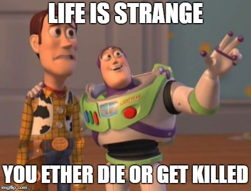 X, X Everywhere Meme | LIFE IS STRANGE YOU ETHER DIE OR GET KILLED | image tagged in memes,x x everywhere | made w/ Imgflip meme maker