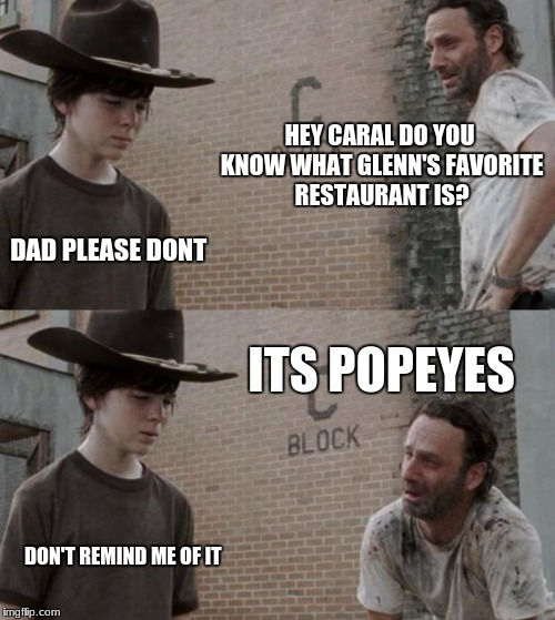 Rick and Carl Meme | HEY CARAL DO YOU KNOW WHAT GLENN'S FAVORITE RESTAURANT IS? DAD PLEASE DONT ITS POPEYES DON'T REMIND ME OF IT | image tagged in memes,rick and carl | made w/ Imgflip meme maker
