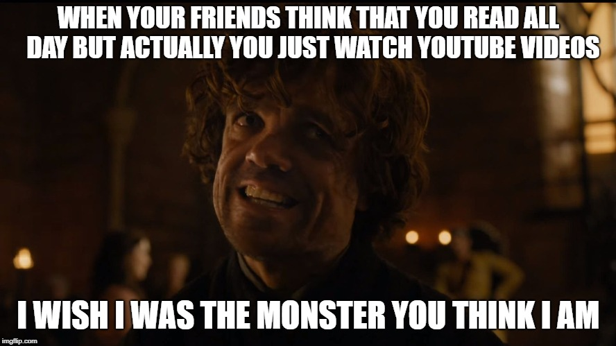 WHEN YOUR FRIENDS THINK THAT YOU READ ALL  DAY BUT ACTUALLY YOU JUST WATCH YOUTUBE VIDEOS I WISH I WAS THE MONSTER YOU THINK I AM | image tagged in i wish i was the monster | made w/ Imgflip meme maker