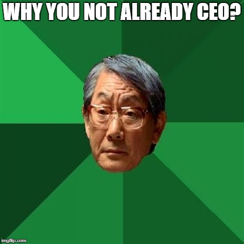 WHY YOU NOT ALREADY CEO? | made w/ Imgflip meme maker