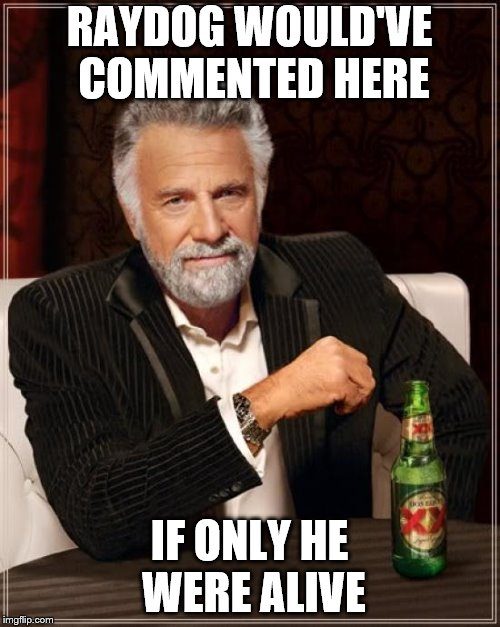The Most Interesting Man In The World Meme | RAYDOG WOULD'VE COMMENTED HERE IF ONLY HE WERE ALIVE | image tagged in memes,the most interesting man in the world | made w/ Imgflip meme maker