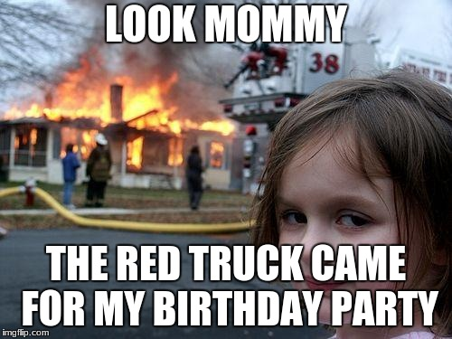 Disaster Girl Meme | LOOK MOMMY THE RED TRUCK CAME FOR MY BIRTHDAY PARTY | image tagged in memes,disaster girl | made w/ Imgflip meme maker