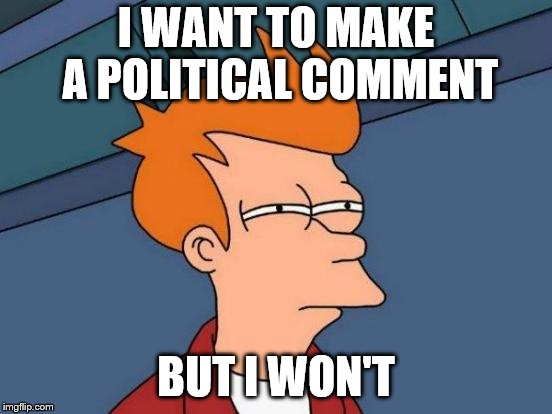 Futurama Fry Meme | I WANT TO MAKE A POLITICAL COMMENT BUT I WON'T | image tagged in memes,futurama fry | made w/ Imgflip meme maker