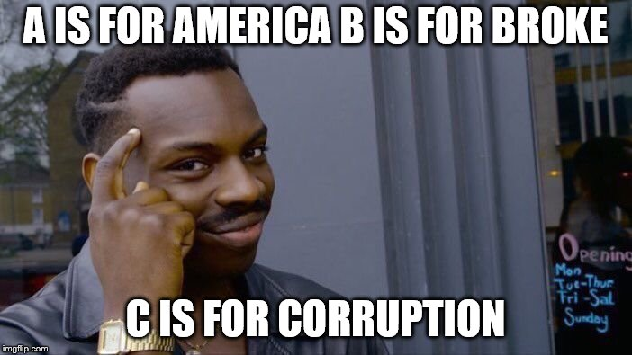 Roll Safe Think About It Meme | A IS FOR AMERICA B IS FOR BROKE C IS FOR CORRUPTION | image tagged in memes,roll safe think about it | made w/ Imgflip meme maker