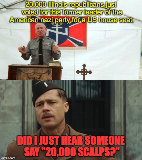 "20,000 Illinois republicans just voted for this former leader of the American nazi party for a US house seat. DID I JUST HEAR SOMEONE SAY ""2 