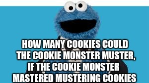the new tongue twister week thing people are trying to make | HOW MANY COOKIES COULD THE COOKIE MONSTER MUSTER, IF THE COOKIE MONSTER MASTERED MUSTERING COOKIES | image tagged in memes,cookie monster | made w/ Imgflip meme maker
