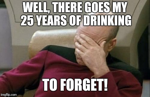 When you run into someone from your childhood... Captain Picard Facepalm | WELL, THERE GOES MY 25 YEARS OF DRINKING TO FORGET! | image tagged in memes,captain picard facepalm,childhood,drinking | made w/ Imgflip meme maker
