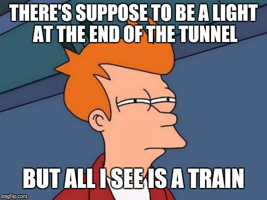 Futurama Fry Meme | THERE'S SUPPOSE TO BE A LIGHT AT THE END OF THE TUNNEL BUT ALL I SEE IS A TRAIN | image tagged in memes,futurama fry,economy,light at the end of tunnel,hang in there | made w/ Imgflip meme maker