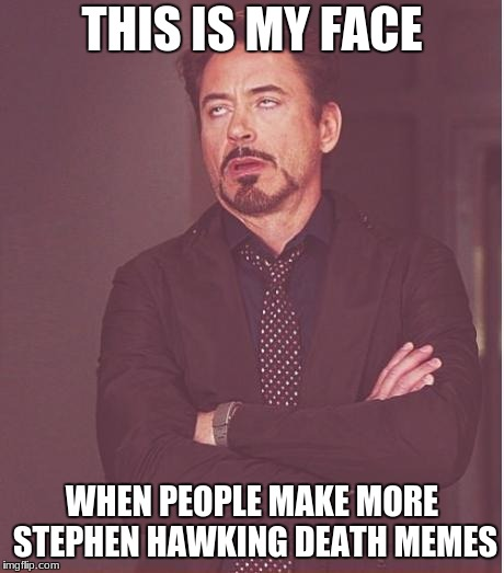 Face You Make Robert Downey Jr Meme | THIS IS MY FACE WHEN PEOPLE MAKE MORE STEPHEN HAWKING DEATH MEMES | image tagged in memes,face you make robert downey jr | made w/ Imgflip meme maker
