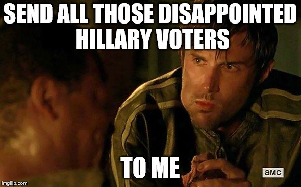 SEND ALL THOSE DISAPPOINTED HILLARY VOTERS TO ME | made w/ Imgflip meme maker