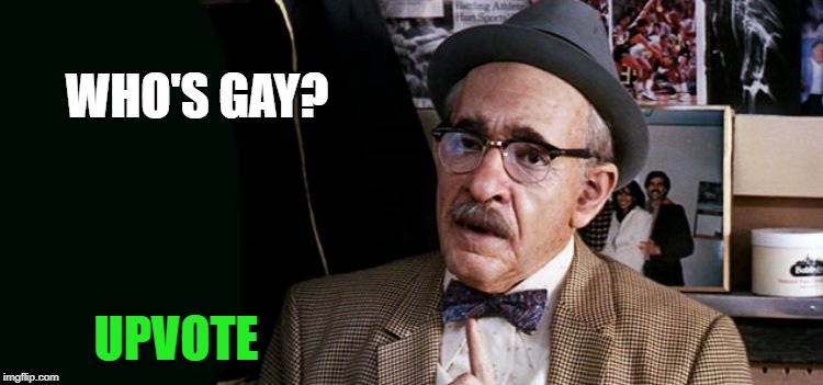 WHO'S GAY? UPVOTE | image tagged in old guy | made w/ Imgflip meme maker